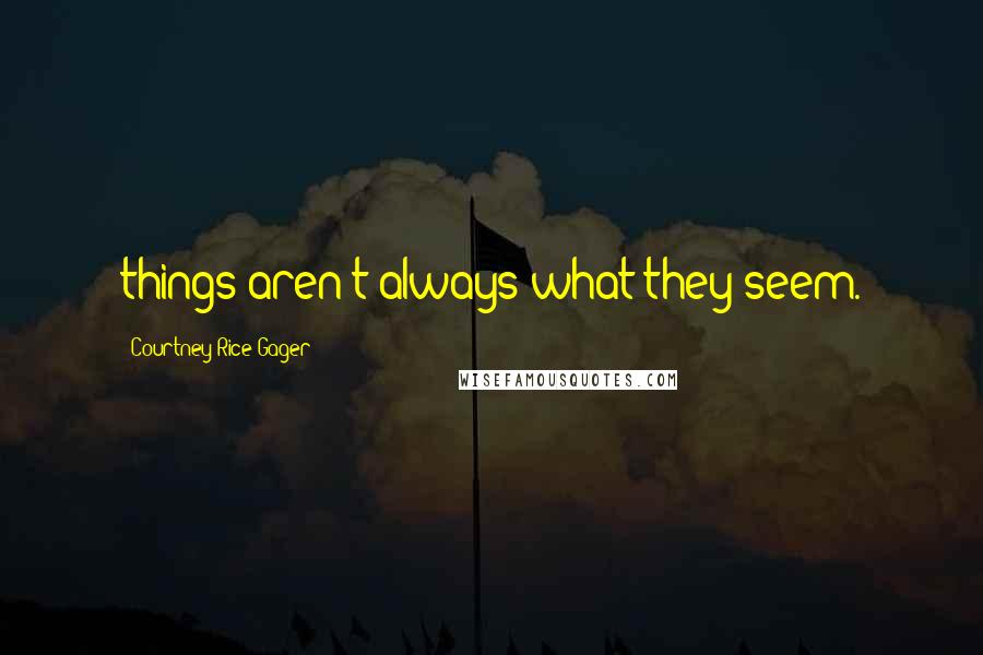 Courtney Rice Gager quotes: things aren't always what they seem.