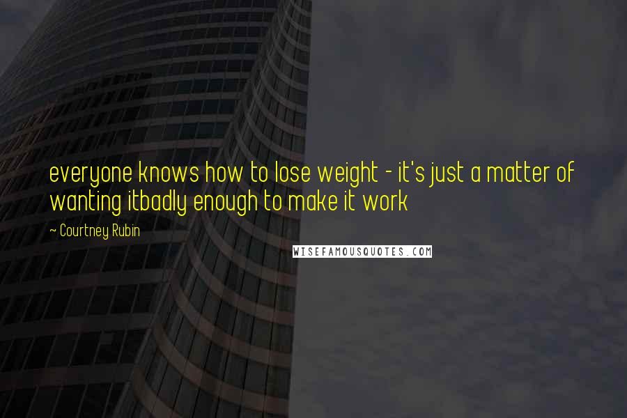 Courtney Rubin quotes: everyone knows how to lose weight - it's just a matter of wanting itbadly enough to make it work