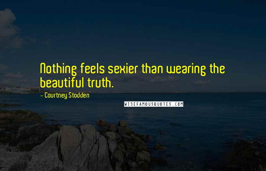 Courtney Stodden quotes: Nothing feels sexier than wearing the beautiful truth.