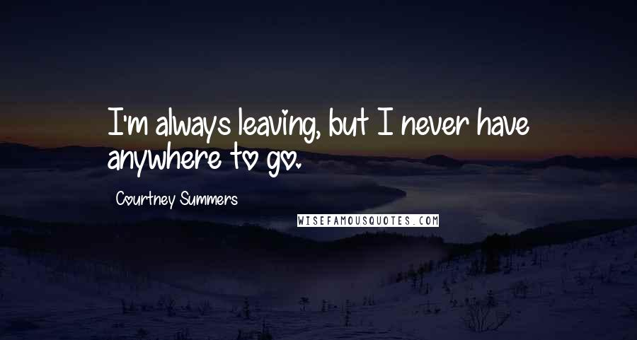 Courtney Summers quotes: I'm always leaving, but I never have anywhere to go.