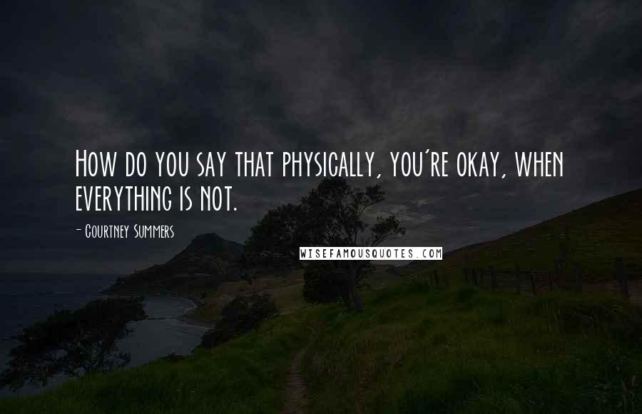 Courtney Summers quotes: How do you say that physically, you're okay, when everything is not.