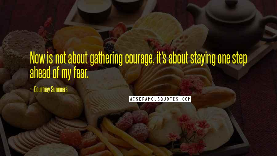Courtney Summers quotes: Now is not about gathering courage, it's about staying one step ahead of my fear.