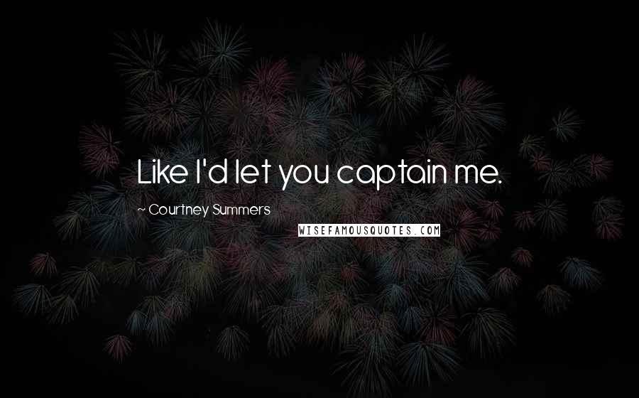 Courtney Summers quotes: Like I'd let you captain me.