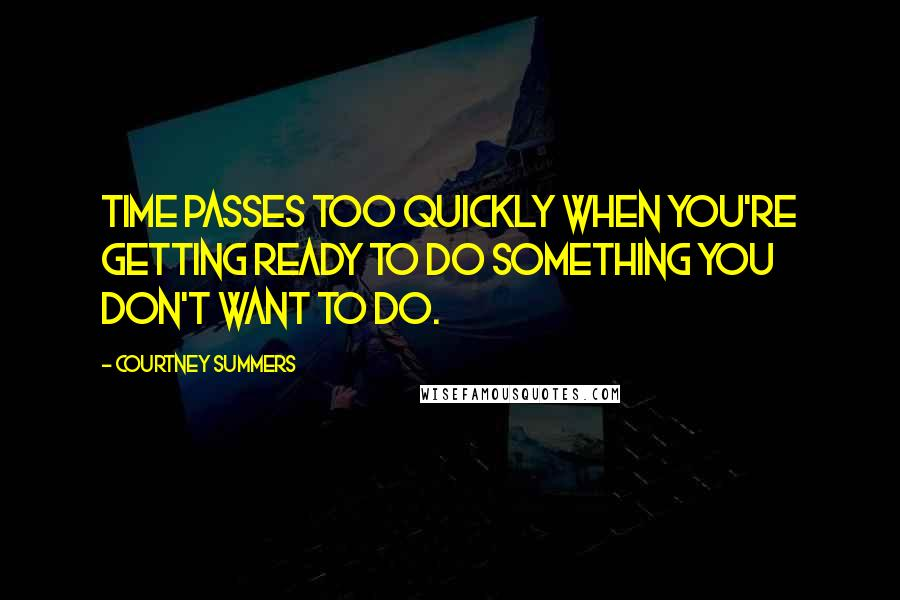 Courtney Summers quotes: Time passes too quickly when you're getting ready to do something you don't want to do.