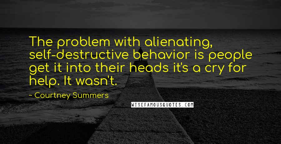 Courtney Summers quotes: The problem with alienating, self-destructive behavior is people get it into their heads it's a cry for help. It wasn't.