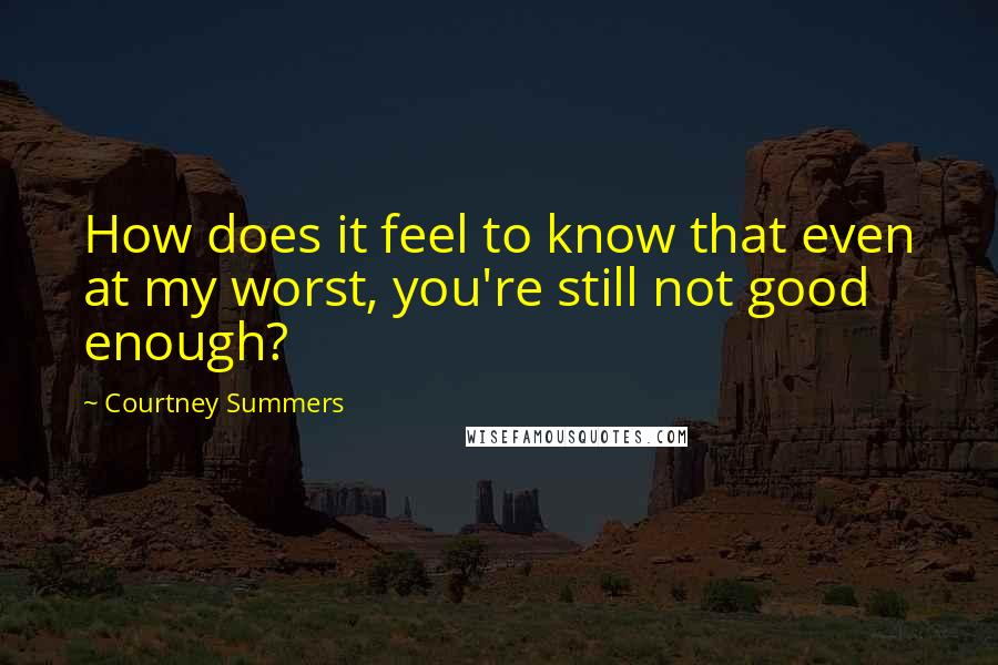 Courtney Summers quotes: How does it feel to know that even at my worst, you're still not good enough?