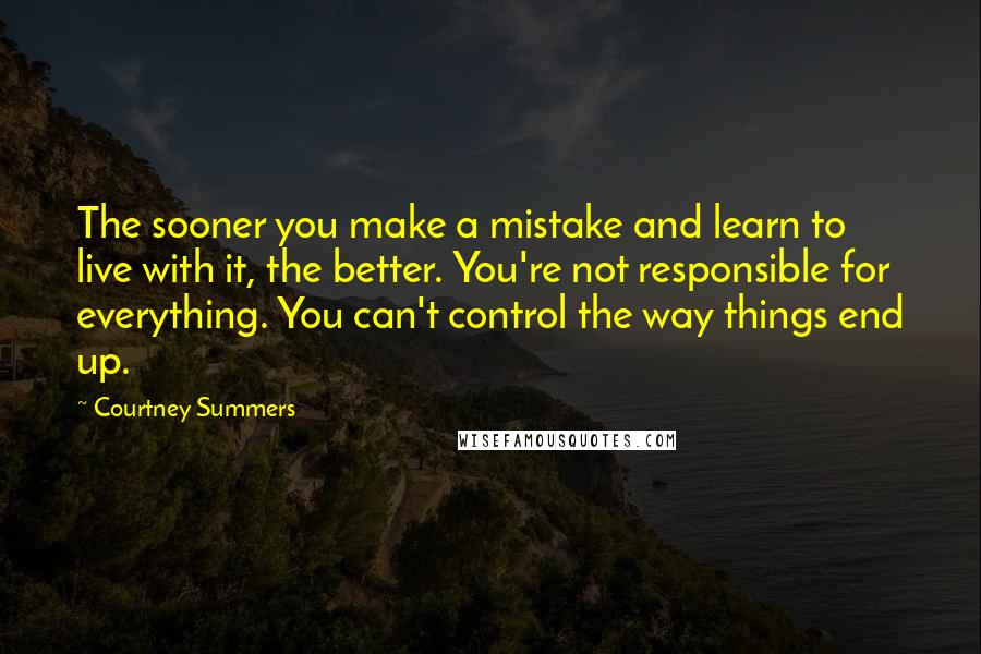 Courtney Summers quotes: The sooner you make a mistake and learn to live with it, the better. You're not responsible for everything. You can't control the way things end up.