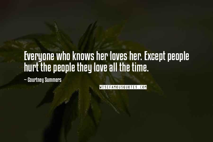 Courtney Summers quotes: Everyone who knows her loves her. Except people hurt the people they love all the time.
