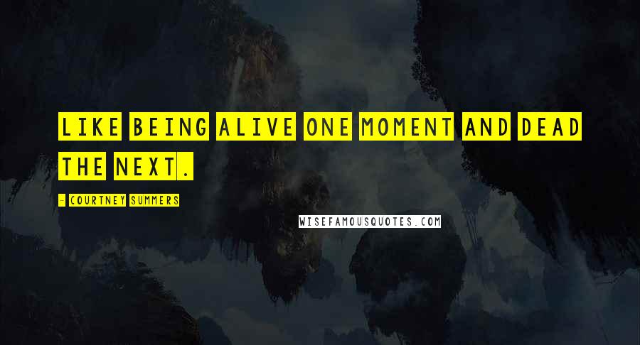 Courtney Summers quotes: Like being alive one moment and dead the next.