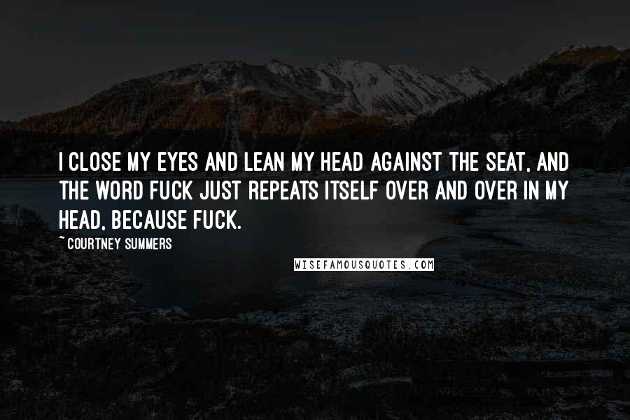 Courtney Summers quotes: I close my eyes and lean my head against the seat, and the word fuck just repeats itself over and over in my head, because fuck.