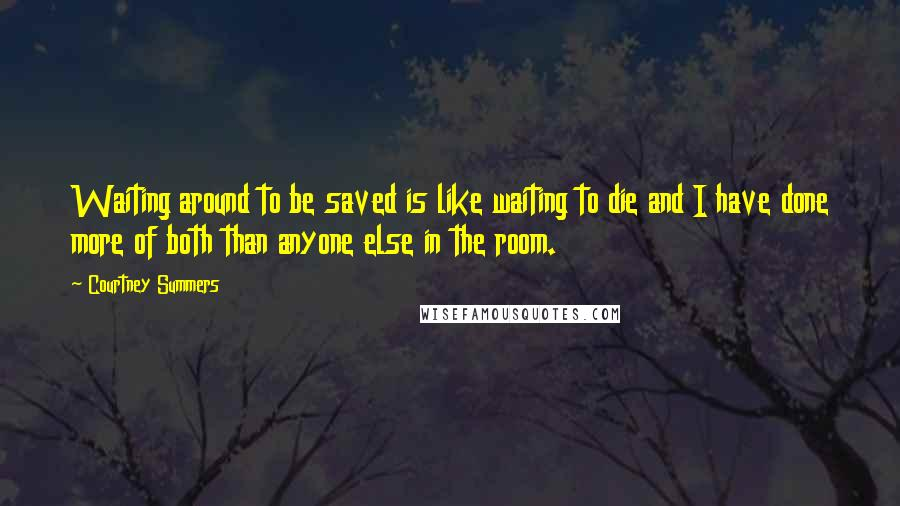 Courtney Summers quotes: Waiting around to be saved is like waiting to die and I have done more of both than anyone else in the room.