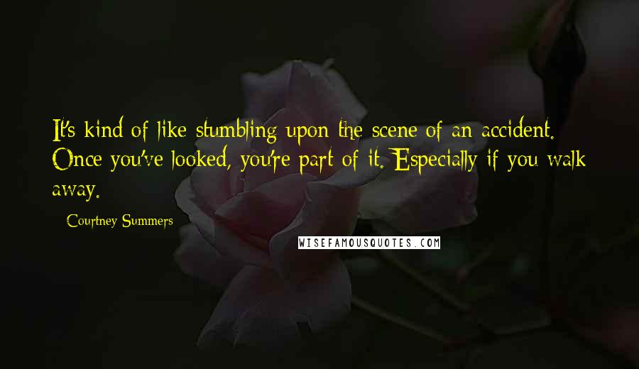 Courtney Summers quotes: It's kind of like stumbling upon the scene of an accident. Once you've looked, you're part of it. Especially if you walk away.
