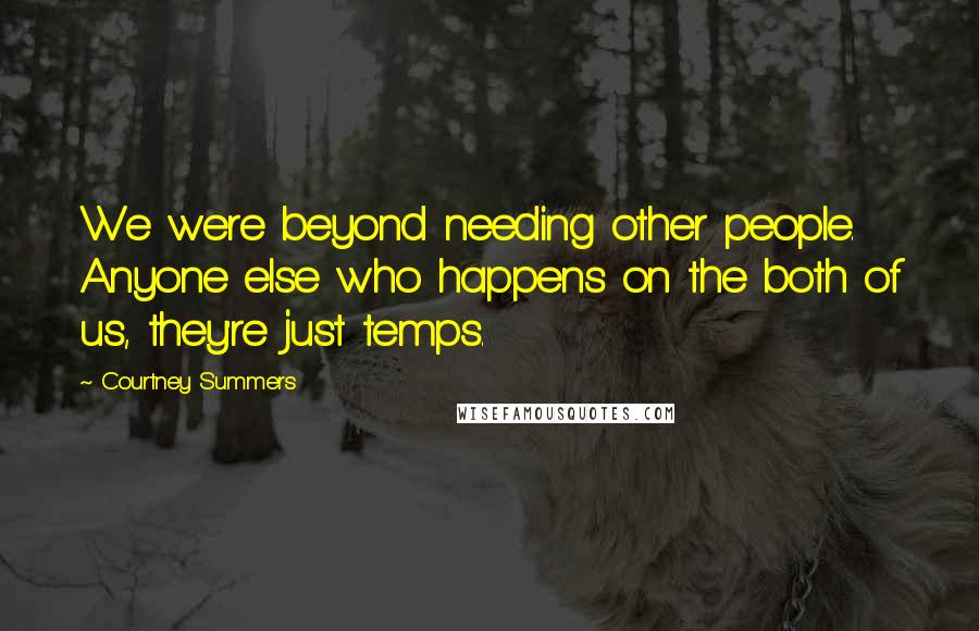 Courtney Summers quotes: We were beyond needing other people. Anyone else who happens on the both of us, they're just temps.