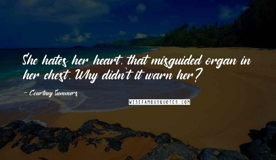Courtney Summers quotes: She hates her heart, that misguided organ in her chest. Why didn't it warn her?
