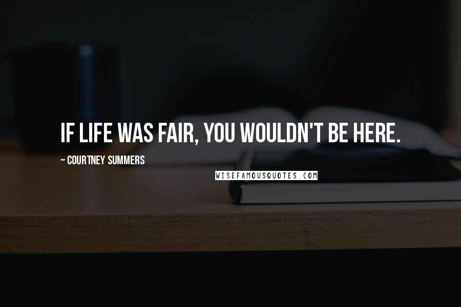 Courtney Summers quotes: If life was fair, you wouldn't be here.