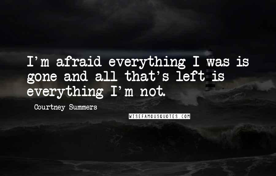 Courtney Summers quotes: I'm afraid everything I was is gone and all that's left is everything I'm not.