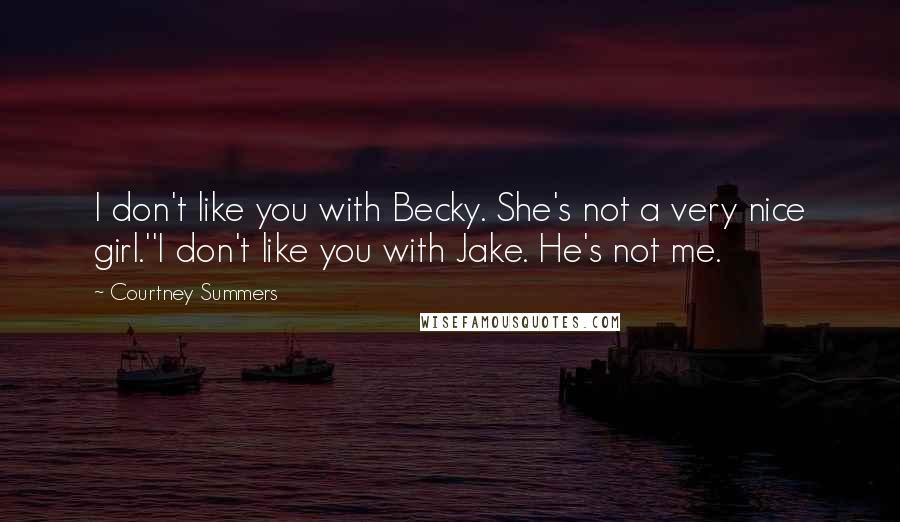 Courtney Summers quotes: I don't like you with Becky. She's not a very nice girl.''I don't like you with Jake. He's not me.