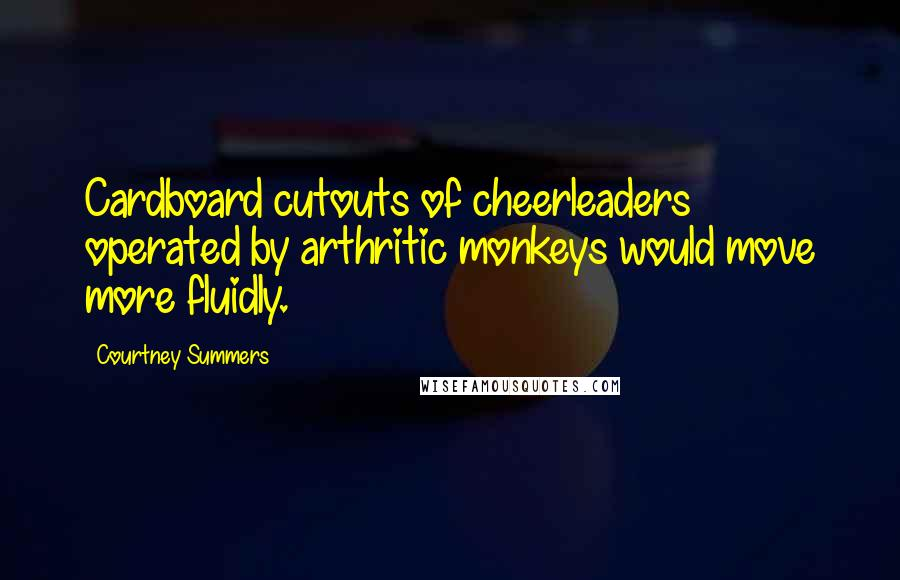 Courtney Summers quotes: Cardboard cutouts of cheerleaders operated by arthritic monkeys would move more fluidly.