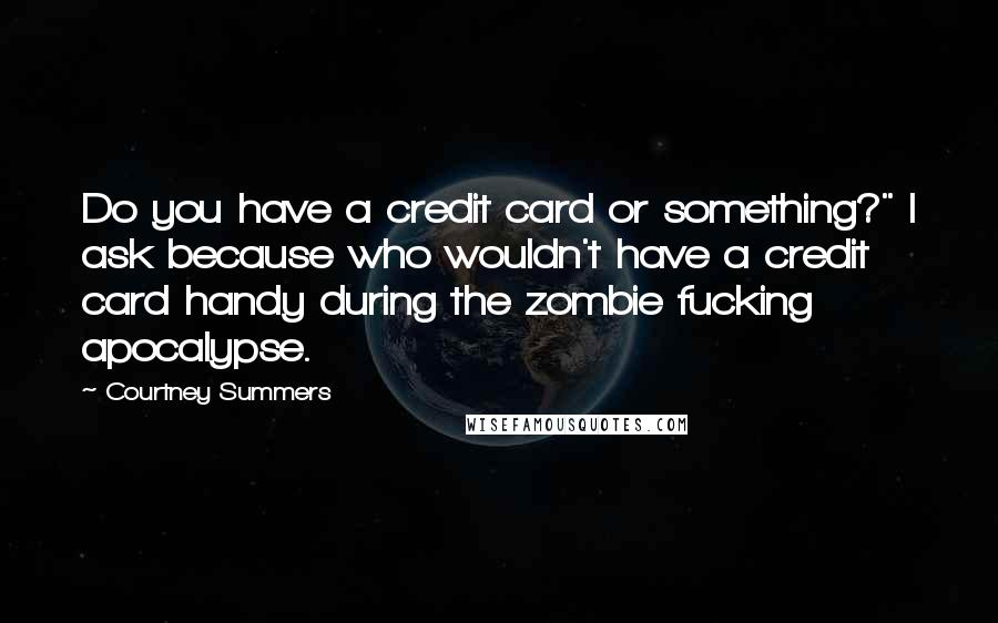 "Courtney Summers quotes: Do you have a credit card or something?"" I ask because who wouldn't have a credit card handy during the zombie fucking apocalypse."