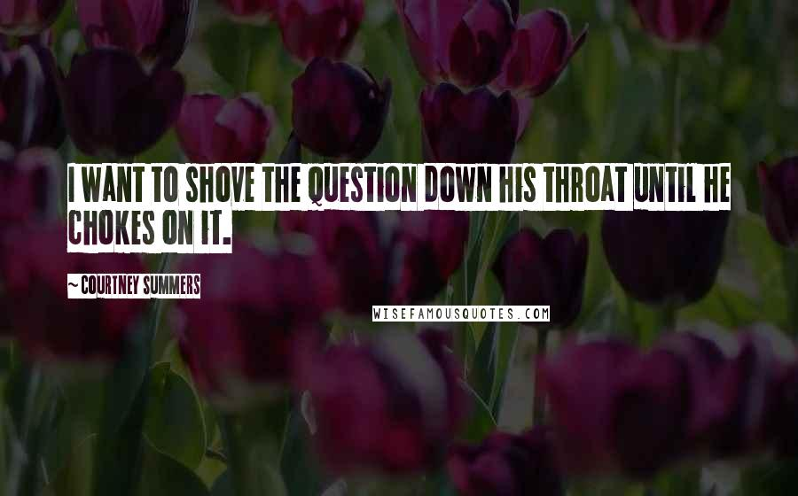Courtney Summers quotes: I want to shove the question down his throat until he chokes on it.