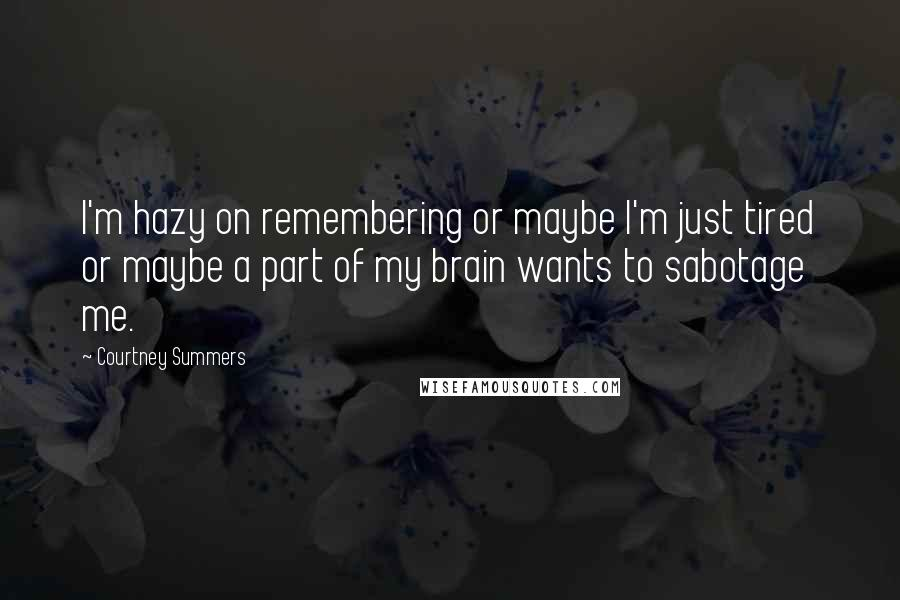 Courtney Summers quotes: I'm hazy on remembering or maybe I'm just tired or maybe a part of my brain wants to sabotage me.
