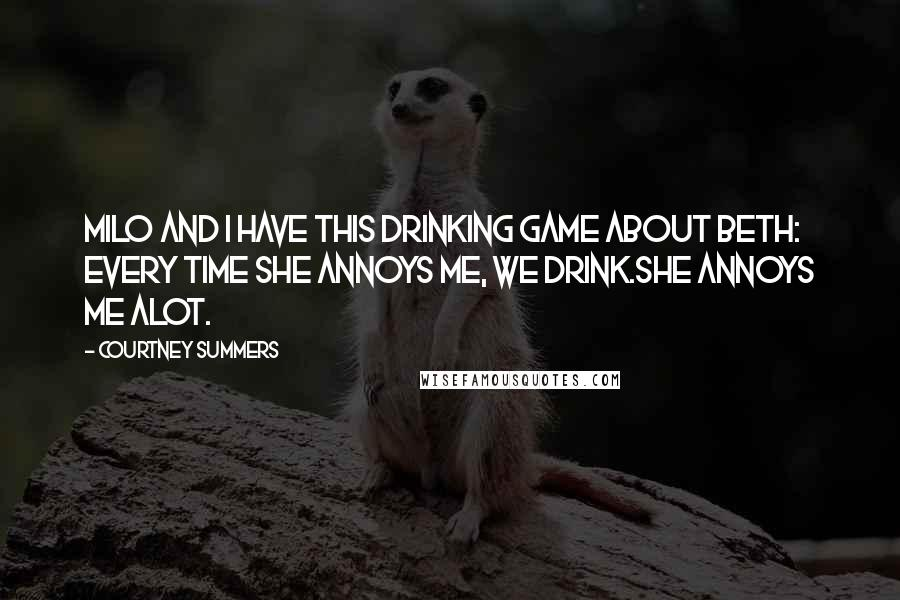 Courtney Summers quotes: Milo and I have this drinking game about Beth: every time she annoys me, we drink.She annoys me alot.