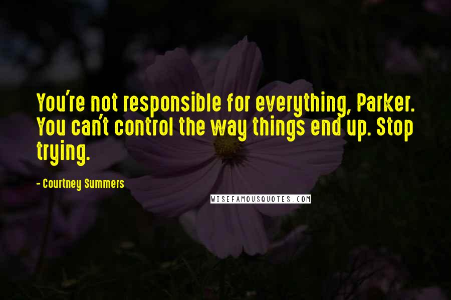 Courtney Summers quotes: You're not responsible for everything, Parker. You can't control the way things end up. Stop trying.