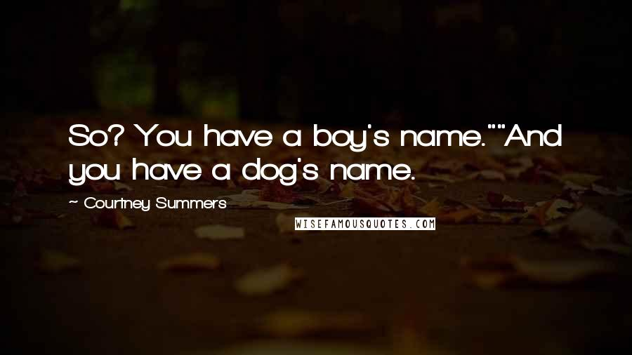 "Courtney Summers quotes: So? You have a boy's name.""""And you have a dog's name."