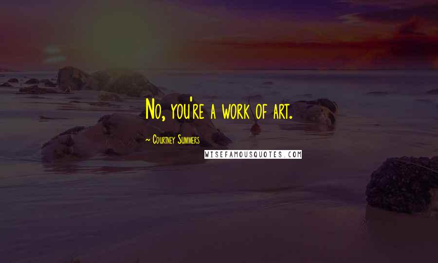 Courtney Summers quotes: No, you're a work of art.