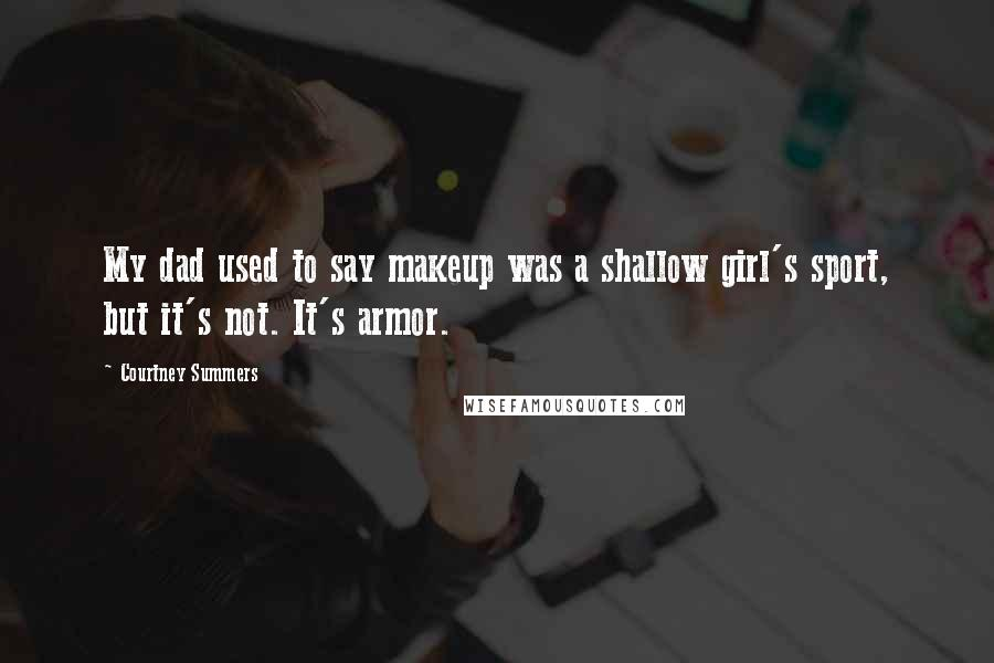 Courtney Summers quotes: My dad used to say makeup was a shallow girl's sport, but it's not. It's armor.
