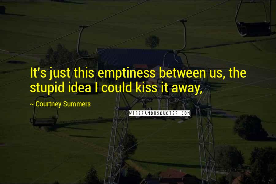 Courtney Summers quotes: It's just this emptiness between us, the stupid idea I could kiss it away,