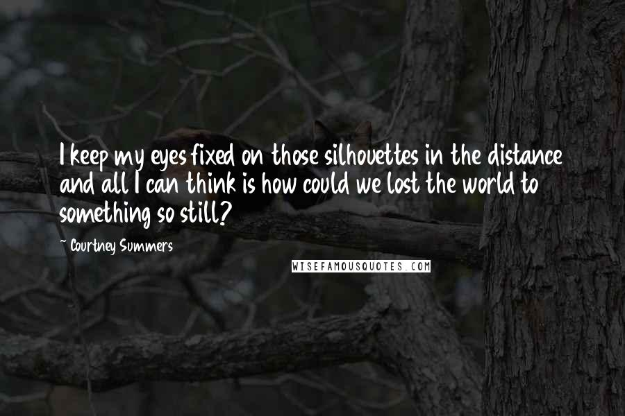 Courtney Summers quotes: I keep my eyes fixed on those silhouettes in the distance and all I can think is how could we lost the world to something so still?