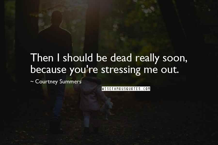 Courtney Summers quotes: Then I should be dead really soon, because you're stressing me out.