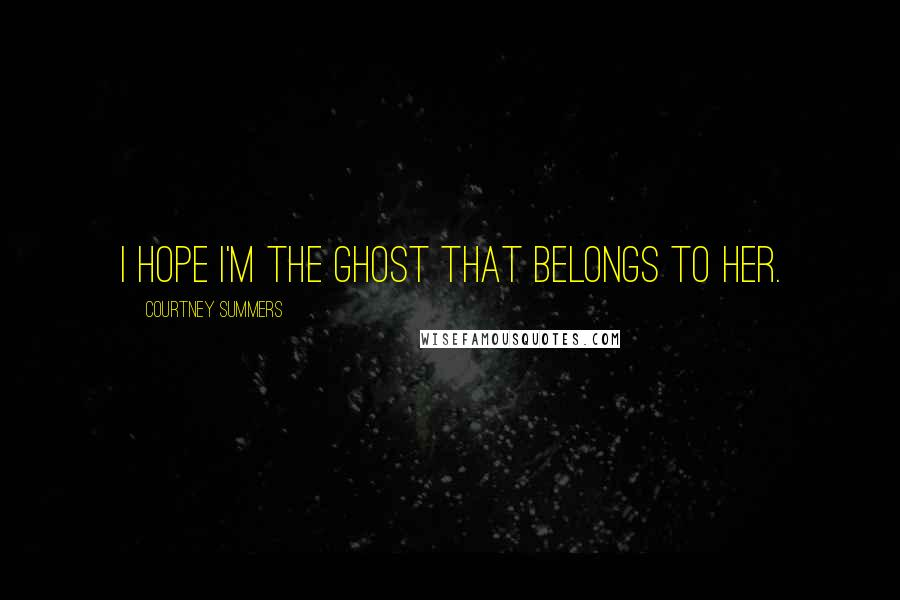 Courtney Summers quotes: I hope I'm the ghost that belongs to her.
