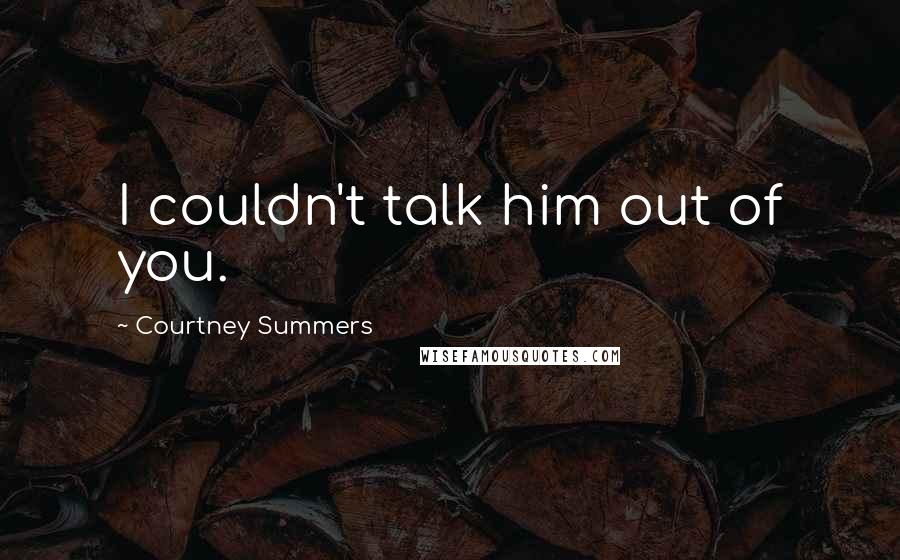 Courtney Summers quotes: I couldn't talk him out of you.