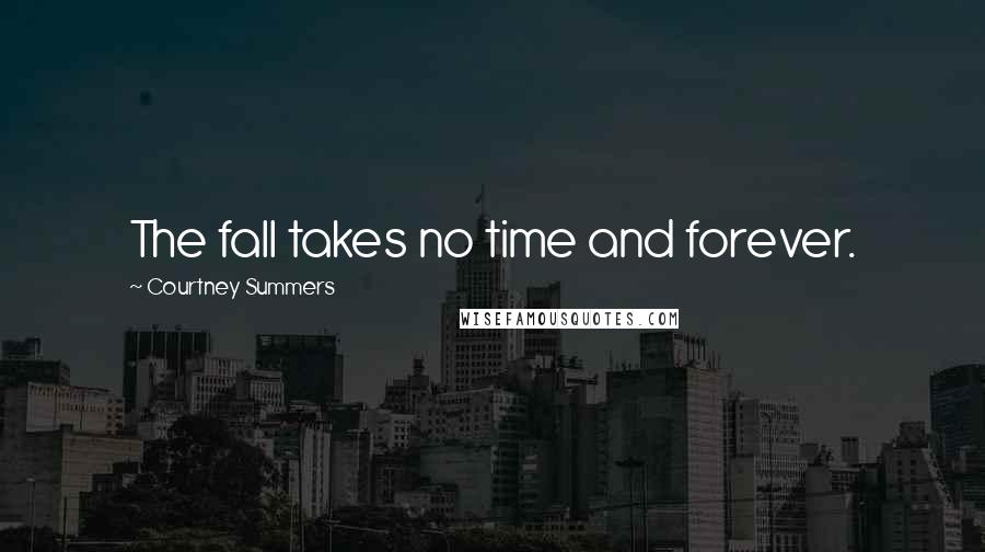 Courtney Summers quotes: The fall takes no time and forever.
