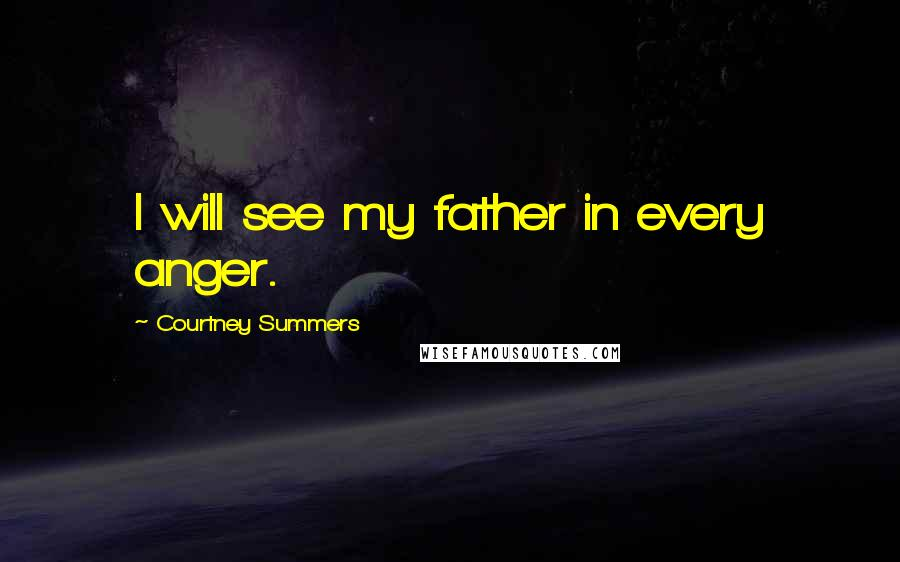 Courtney Summers quotes: I will see my father in every anger.