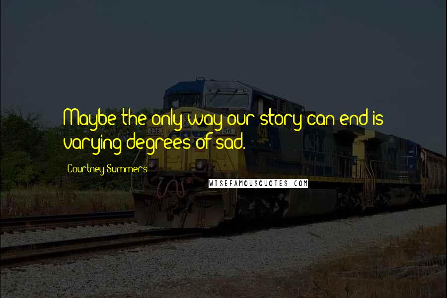 Courtney Summers quotes: Maybe the only way our story can end is varying degrees of sad.