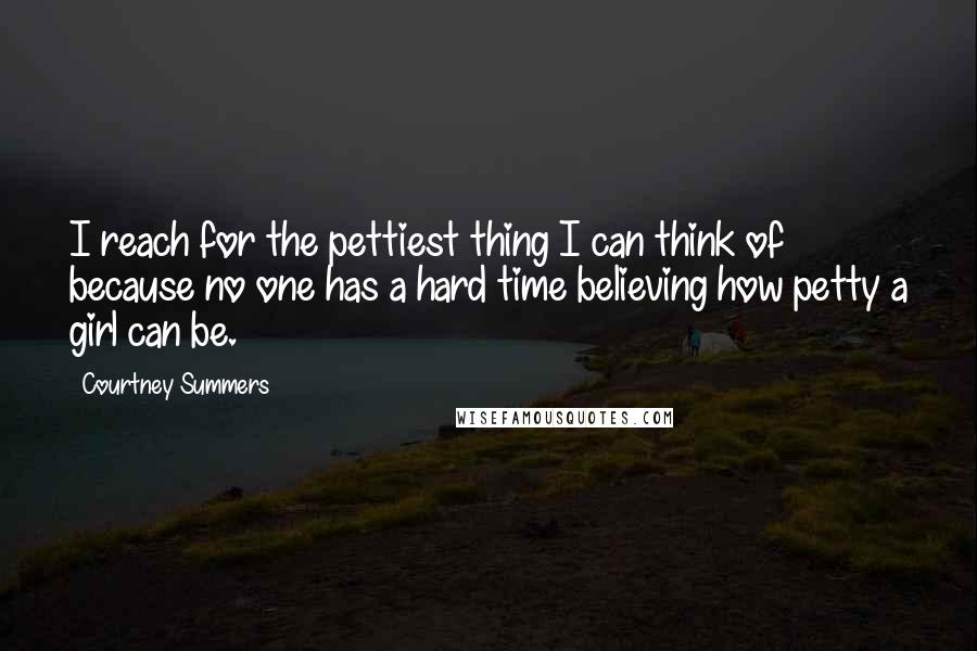 Courtney Summers quotes: I reach for the pettiest thing I can think of because no one has a hard time believing how petty a girl can be.