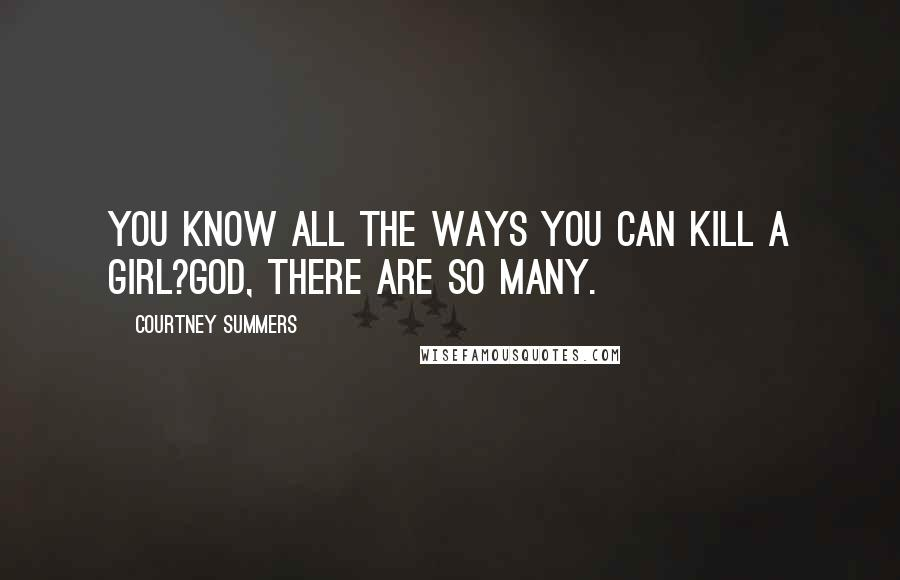 Courtney Summers quotes: You know all the ways you can kill a girl?God, there are so many.
