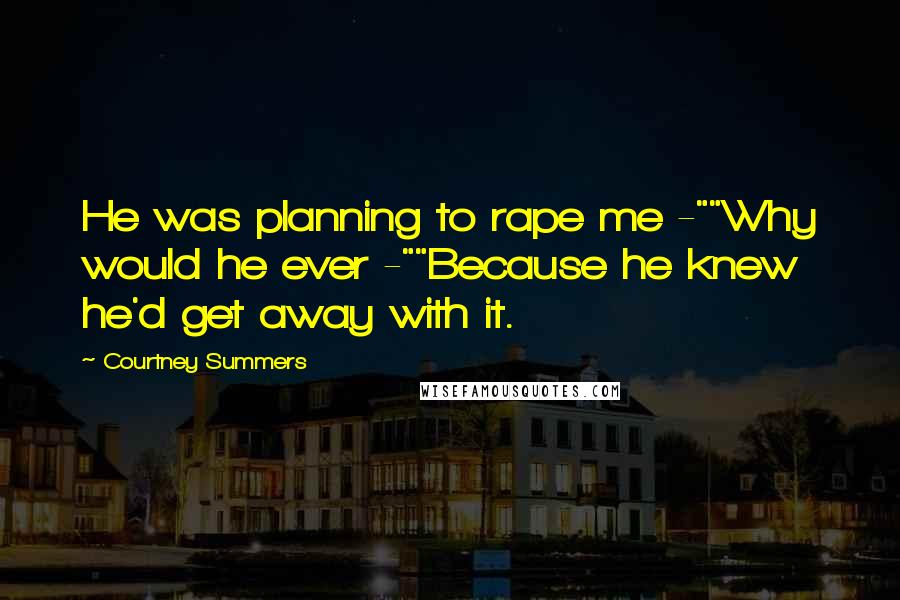 "Courtney Summers quotes: He was planning to rape me -""""Why would he ever -""""Because he knew he'd get away with it."