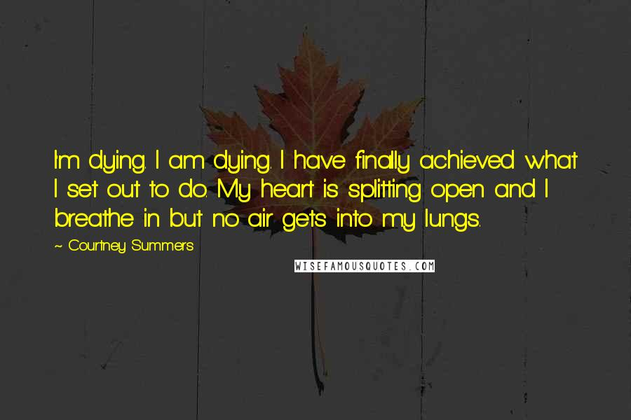 Courtney Summers quotes: I'm dying. I am dying. I have finally achieved what I set out to do. My heart is splitting open and I breathe in but no air gets into my
