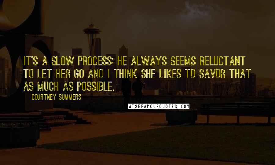 Courtney Summers quotes: It's a slow process; he always seems reluctant to let her go and I think she likes to savor that as much as possible.