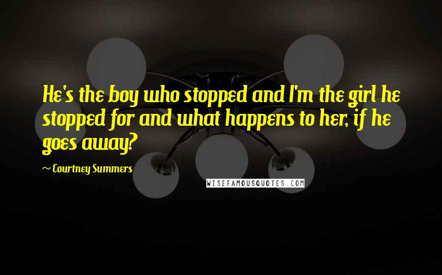 Courtney Summers quotes: He's the boy who stopped and I'm the girl he stopped for and what happens to her, if he goes away?