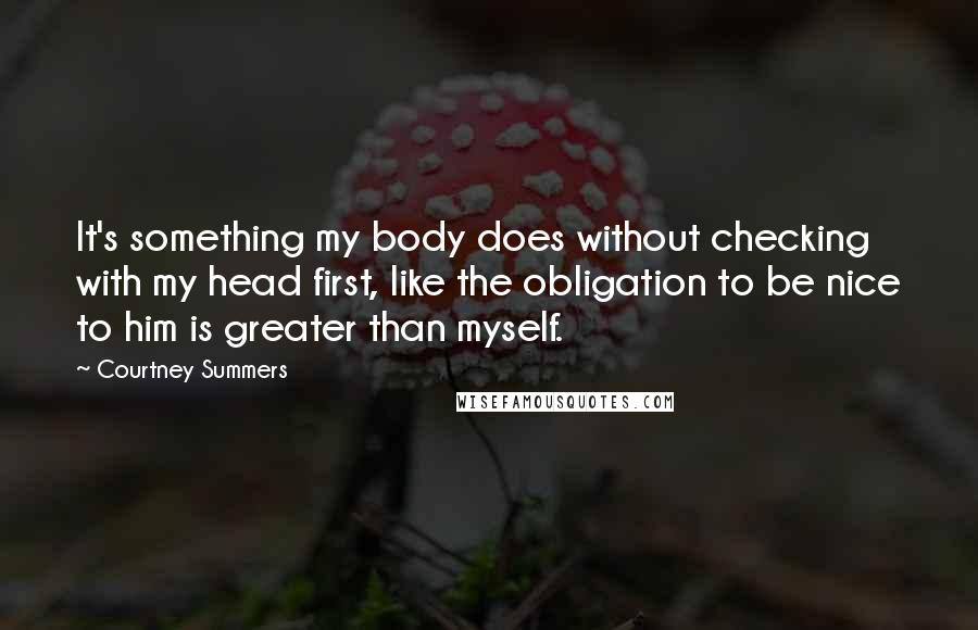 Courtney Summers quotes: It's something my body does without checking with my head first, like the obligation to be nice to him is greater than myself.