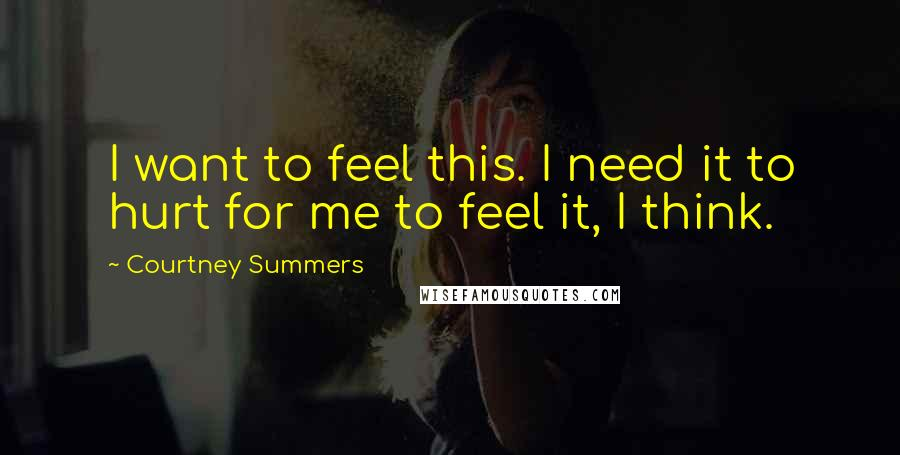 Courtney Summers quotes: I want to feel this. I need it to hurt for me to feel it, I think.