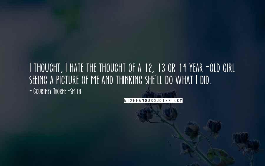 Courtney Thorne-Smith quotes: I thought, I hate the thought of a 12, 13 or 14 year-old girl seeing a picture of me and thinking she'll do what I did.