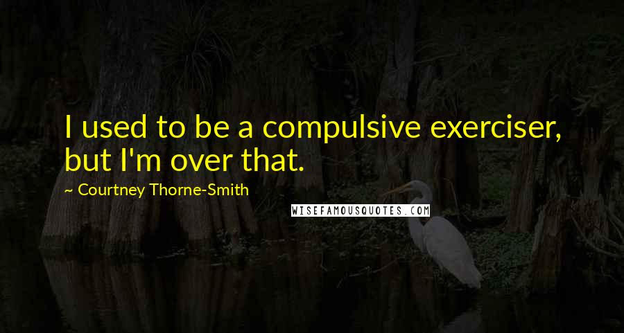 Courtney Thorne-Smith quotes: I used to be a compulsive exerciser, but I'm over that.