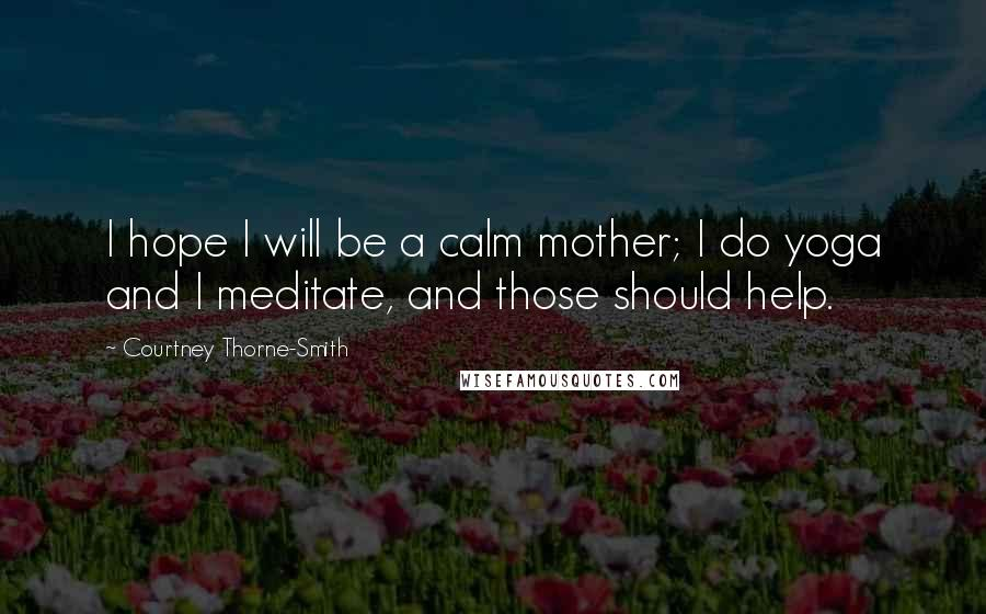 Courtney Thorne-Smith quotes: I hope I will be a calm mother; I do yoga and I meditate, and those should help.