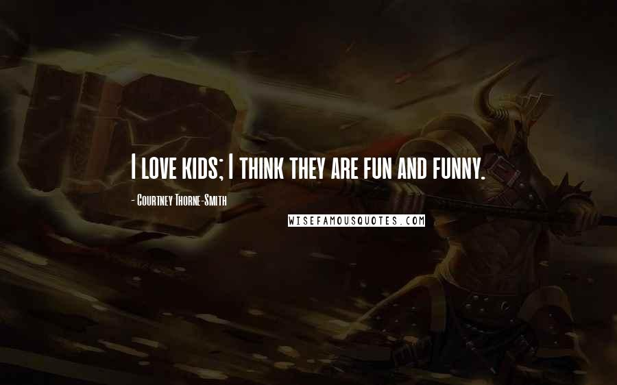 Courtney Thorne-Smith quotes: I love kids; I think they are fun and funny.